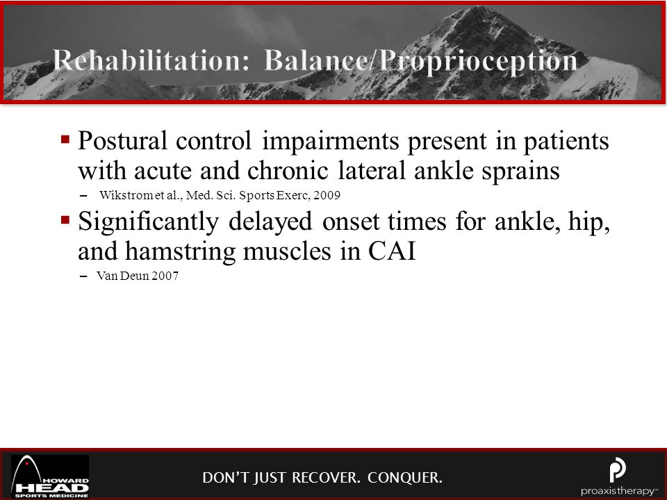 DON'T JUST RECOVER. CONQUER. Rehabilitation: Balance/Proprioception  Postural control impairments present in patients with acute and chronic lateral
