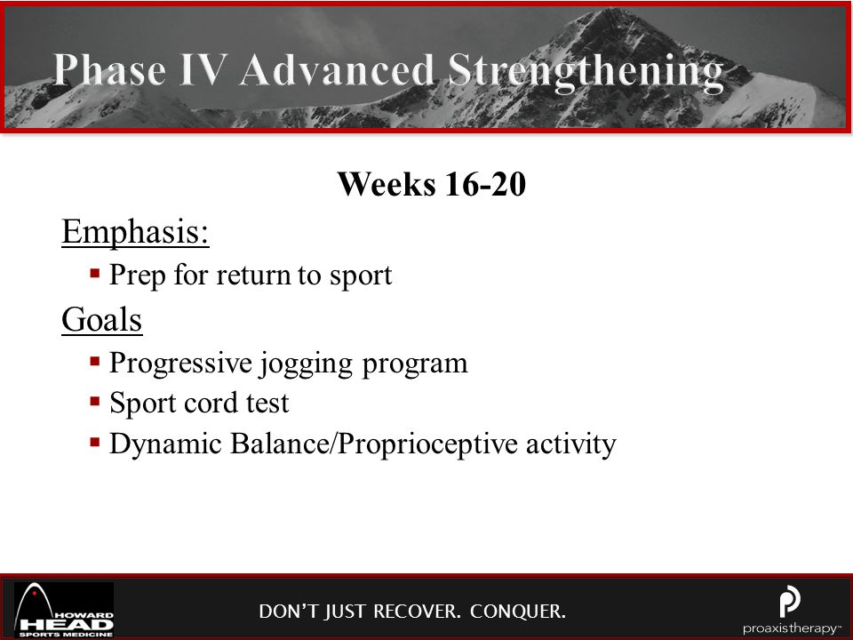 DON'T JUST RECOVER. CONQUER. Phase IV Advanced Strengthening Weeks 16-20 Emphasis:  Prep for return to sport Goals  Progressive jogging program  Sp