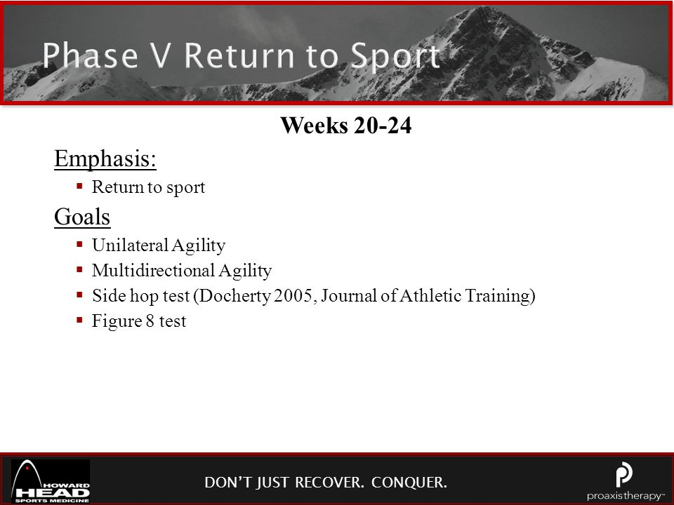 DON'T JUST RECOVER. CONQUER. Phase V Return to Sport Weeks 20-24 Emphasis:  Return to sport Goals  Unilateral Agility  Multidirectional Agility  S