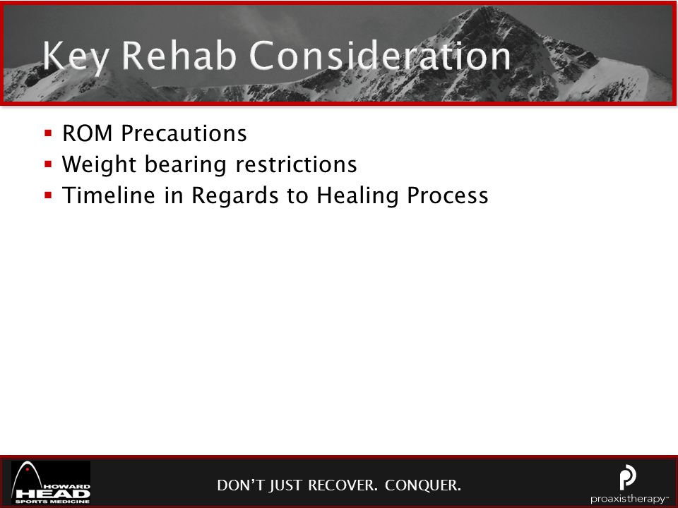 DON'T JUST RECOVER. CONQUER. Key Rehab Consideration  ROM Precautions  Weight bearing restrictions  Timeline in Regards to Healing Process