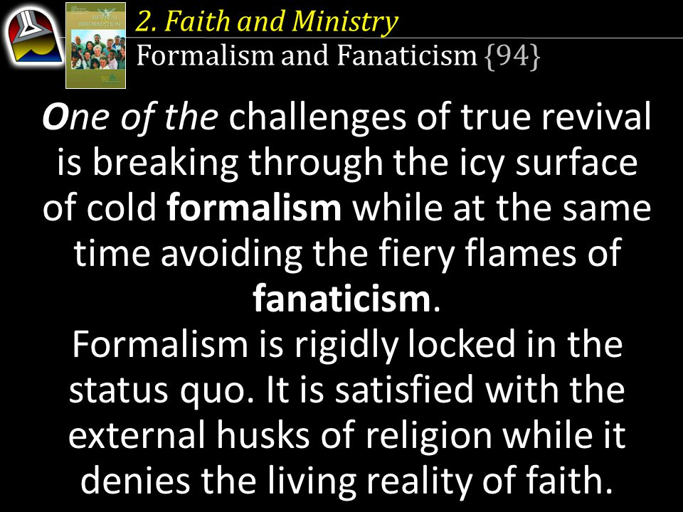 2. Faith and Ministry Formalism and Fanaticism {94} One of the challenges of true revival is breaking through the icy surface of cold formalism while