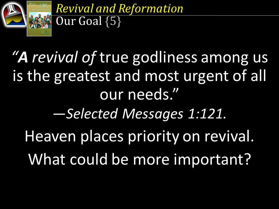 "Revival and Reformation Our Goal {5} ""A revival of true godliness among us is the greatest and most urgent of all our needs."" —Selected Messages 1:121"