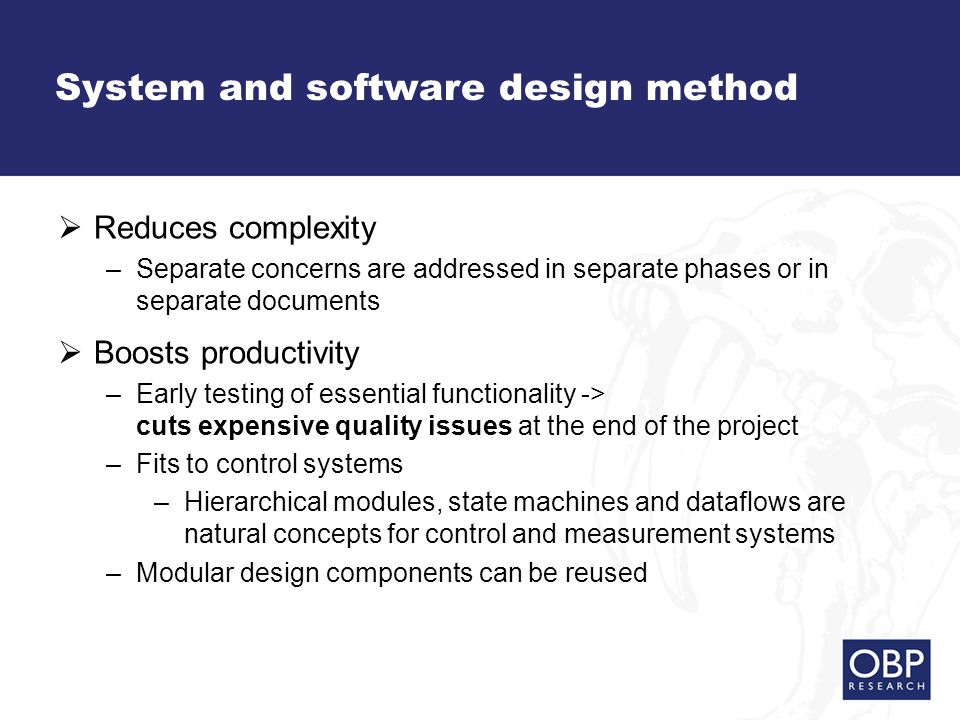 System and software design method  Reduces complexity –Separate concerns are addressed in separate phases or in separate documents  Boosts productivity –Early testing of essential functionality -> cuts expensive quality issues at the end of the project –Fits to control systems –Hierarchical modules, state machines and dataflows are natural concepts for control and measurement systems –Modular design components can be reused