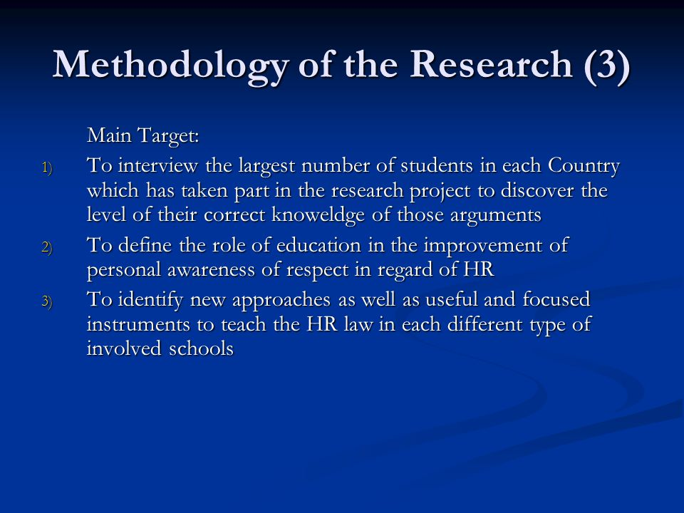 Methodology of the Research (3) Main Target: 1) To interview the largest number of students in each Country which has taken part in the research project to discover the level of their correct knoweldge of those arguments 2) To define the role of education in the improvement of personal awareness of respect in regard of HR 3) To identify new approaches as well as useful and focused instruments to teach the HR law in each different type of involved schools
