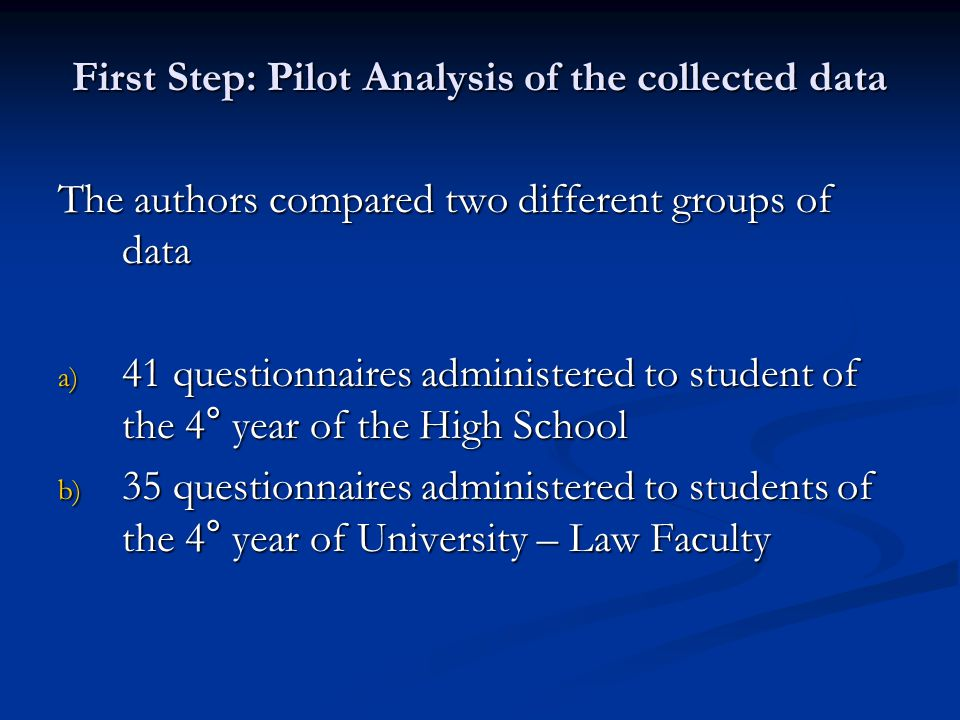 First Step: Pilot Analysis of the collected data The authors compared two different groups of data a) 41 questionnaires administered to student of the 4° year of the High School b) 35 questionnaires administered to students of the 4° year of University – Law Faculty