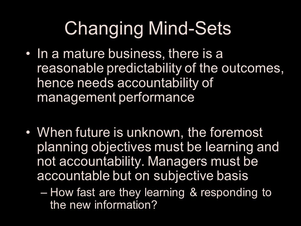 Change the Conventional Planning Mind-Set Historically Planning cycle is meant to implement a proven strategy by ensuring accountability under the presumption of reliable predictability Planning cycle for strategic experiments should be designed to explore the future strategies by learning given the unpleasant reality of reliable unpredictability