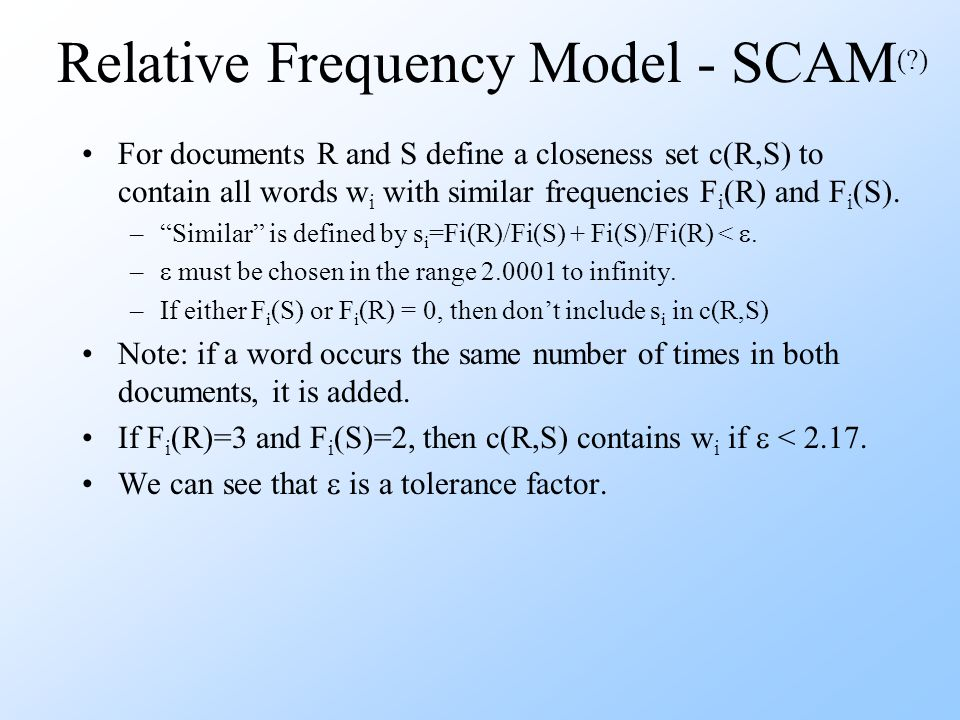 Relative Frequency Model - SCAM ( ) For documents R and S define a closeness set c(R,S) to contain all words w i with similar frequencies F i (R) and F i (S).