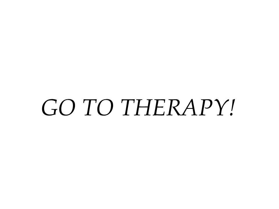 GO TO THERAPY!