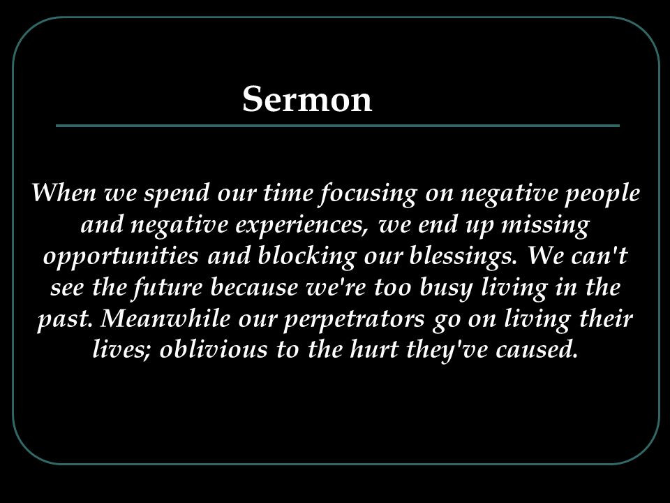 When we spend our time focusing on negative people and negative experiences, we end up missing opportunities and blocking our blessings.
