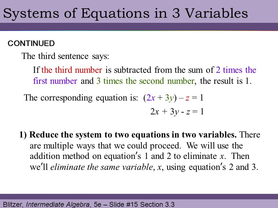 Blitzer, Intermediate Algebra, 5e – Slide #15 Section 3.3 Systems of Equations in 3 VariablesCONTINUED 1) Reduce the system to two equations in two va