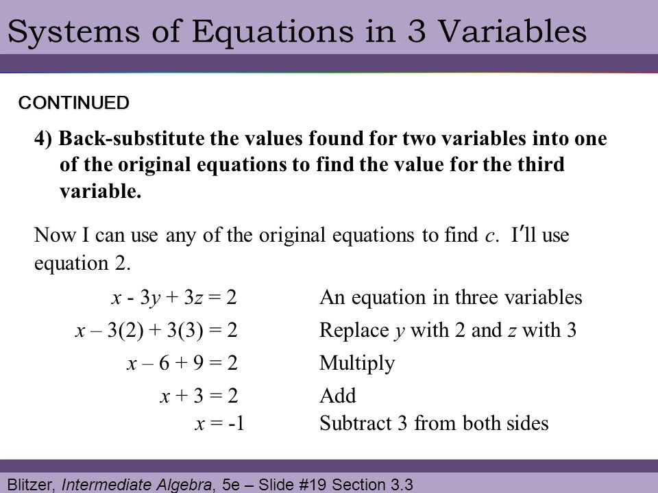 Blitzer, Intermediate Algebra, 5e – Slide #19 Section 3.3 Systems of Equations in 3 VariablesCONTINUED 4) Back-substitute the values found for two var