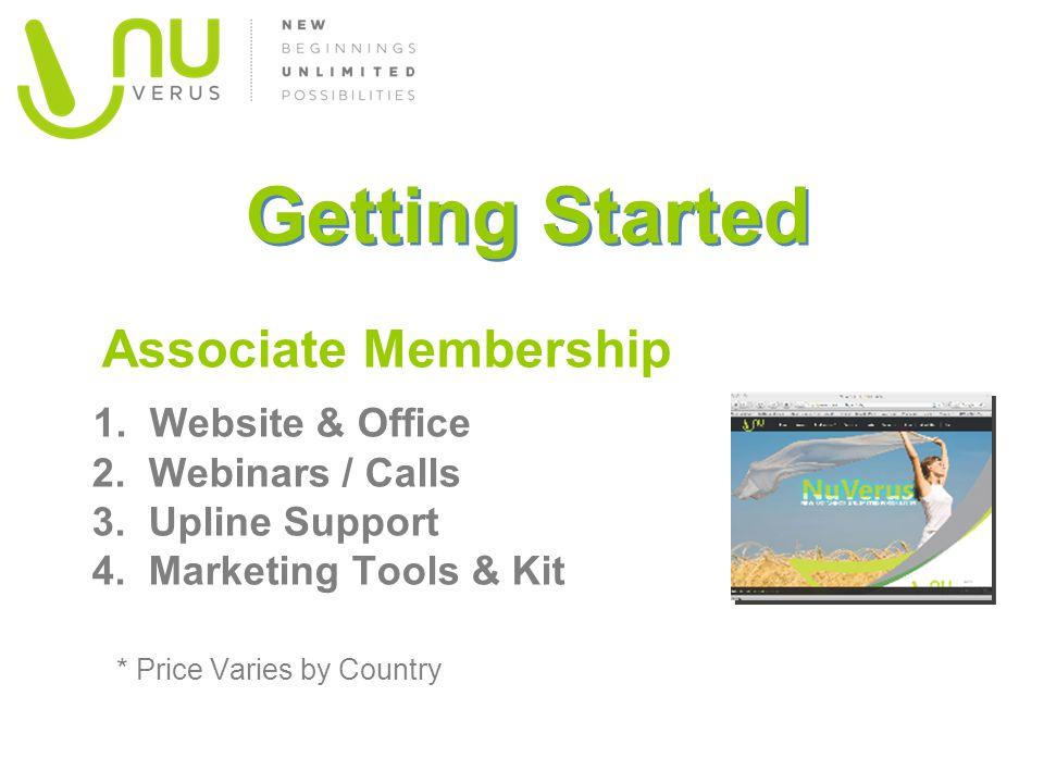 Getting Started Associate Membership 1. Website & Office 2. Webinars / Calls 3. Upline Support 4. Marketing Tools & Kit * Price Varies by Country