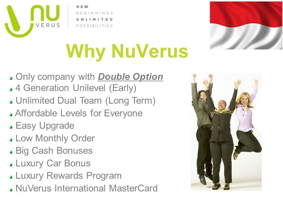 Only company with Double Option 4 Generation Unilevel (Early) Unlimited Dual Team (Long Term) Affordable Levels for Everyone Easy Upgrade Low Monthly Order Big Cash Bonuses Luxury Car Bonus Luxury Rewards Program NuVerus International MasterCard Why NuVerus