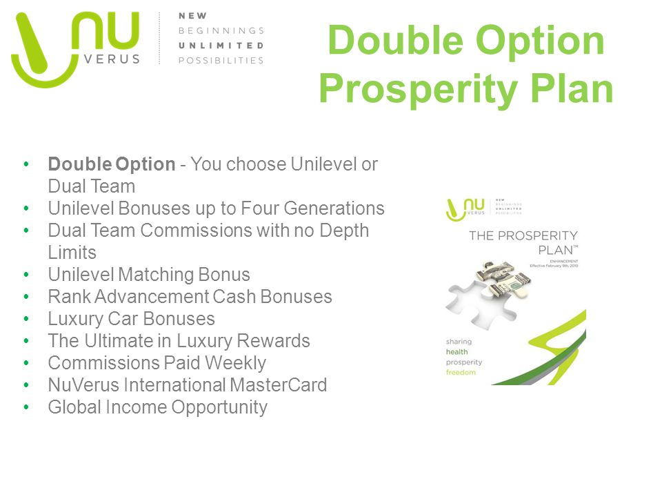 Double Option Prosperity Plan Double Option - You choose Unilevel or Dual Team Unilevel Bonuses up to Four Generations Dual Team Commissions with no Depth Limits Unilevel Matching Bonus Rank Advancement Cash Bonuses Luxury Car Bonuses The Ultimate in Luxury Rewards Commissions Paid Weekly NuVerus International MasterCard Global Income Opportunity