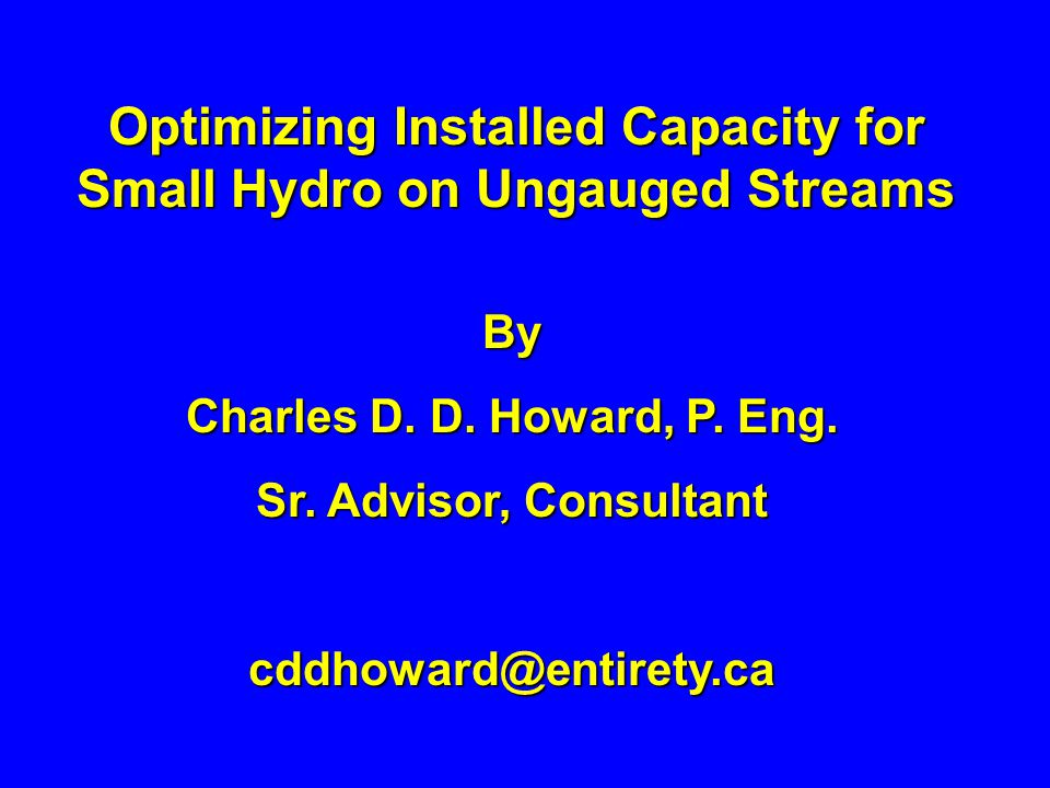 Optimizing Installed Capacity for Small Hydro on Ungauged Streams By Charles D. D. Howard, P. Eng. Sr. Advisor, Consultant cddhoward@entirety.ca