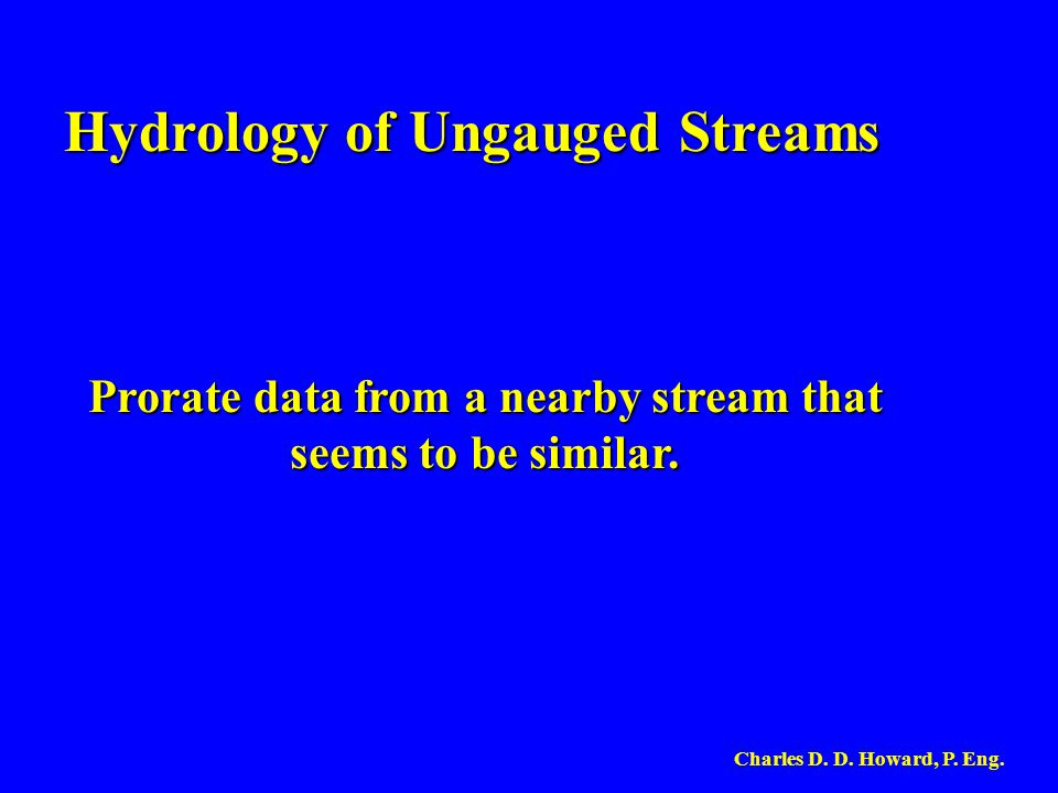 Hydrology of Ungauged Streams Prorate data from a nearby stream that seems to be similar. Charles D. D. Howard, P. Eng.