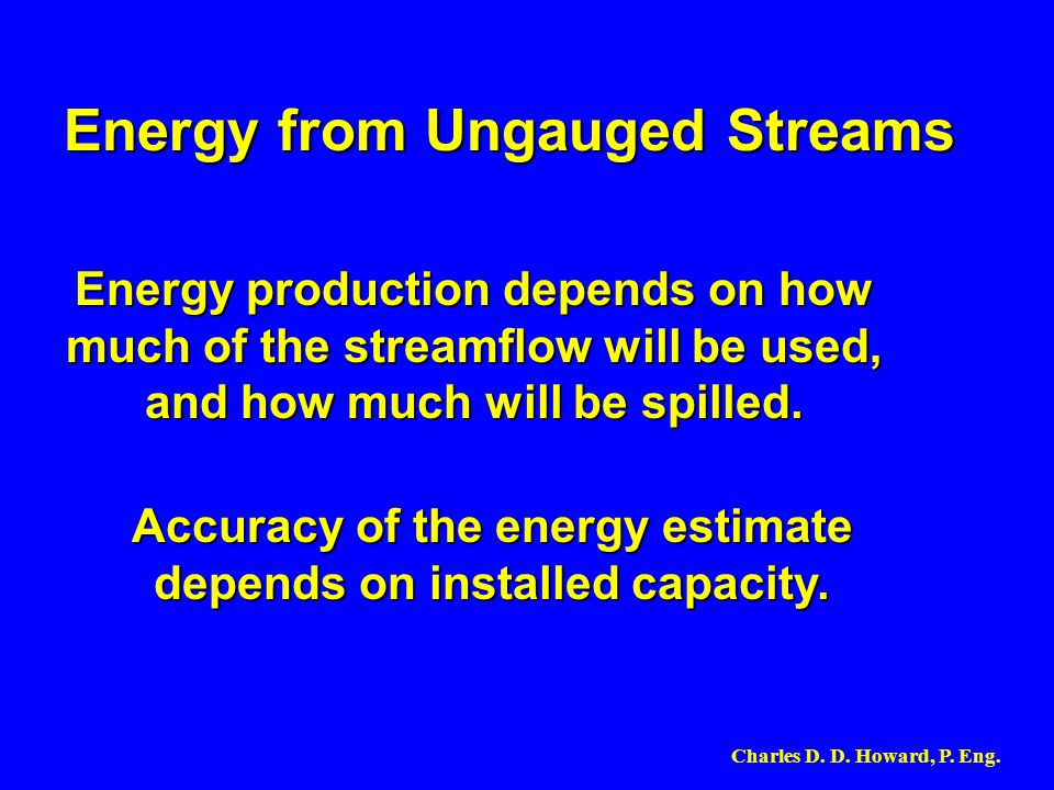 Energy production depends on how much of the streamflow will be used, and how much will be spilled. Energy from Ungauged Streams Accuracy of the energ