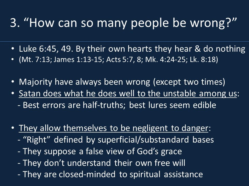 Luke 6:45, 49. By their own hearts they hear & do nothing (Mt. 7:13; James 1:13-15; Acts 5:7, 8; Mk. 4:24-25; Lk. 8:18) Majority have always been wron