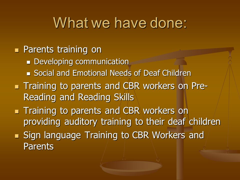 What we have done: Parents training on Parents training on Developing communication Developing communication Social and Emotional Needs of Deaf Children Social and Emotional Needs of Deaf Children Training to parents and CBR workers on Pre- Reading and Reading Skills Training to parents and CBR workers on Pre- Reading and Reading Skills Training to parents and CBR workers on providing auditory training to their deaf children Training to parents and CBR workers on providing auditory training to their deaf children Sign language Training to CBR Workers and Parents Sign language Training to CBR Workers and Parents