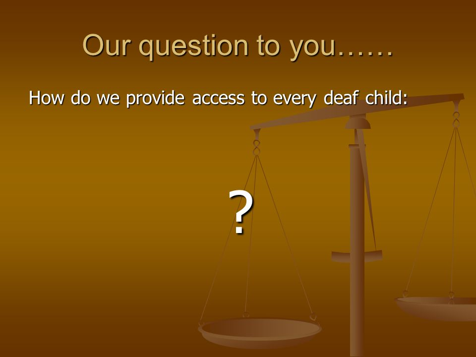 Our question to you…… How do we provide access to every deaf child: