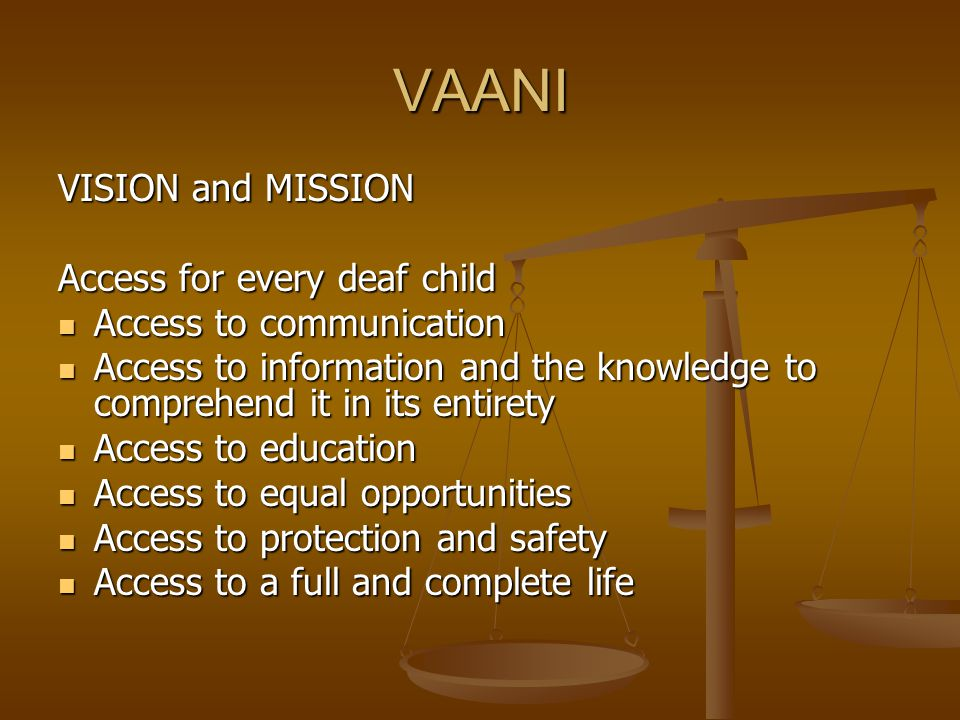 VAANI VISION and MISSION Access for every deaf child Access to communication Access to communication Access to information and the knowledge to comprehend it in its entirety Access to information and the knowledge to comprehend it in its entirety Access to education Access to education Access to equal opportunities Access to equal opportunities Access to protection and safety Access to protection and safety Access to a full and complete life Access to a full and complete life