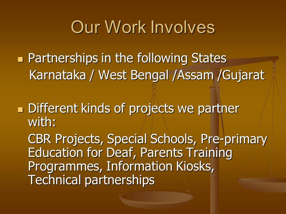 Our Work Involves Partnerships in the following States Partnerships in the following States Karnataka / West Bengal /Assam /Gujarat Karnataka / West Bengal /Assam /Gujarat Different kinds of projects we partner with: Different kinds of projects we partner with: CBR Projects, Special Schools, Pre-primary Education for Deaf, Parents Training Programmes, Information Kiosks, Technical partnerships
