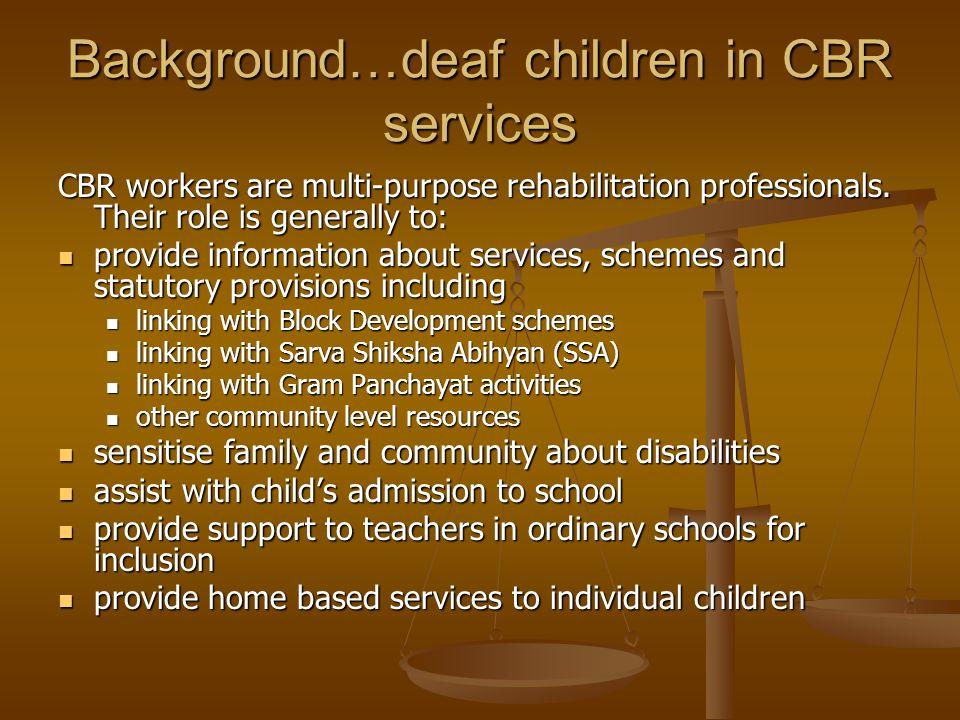 Background…deaf children in CBR services CBR workers are multi-purpose rehabilitation professionals.