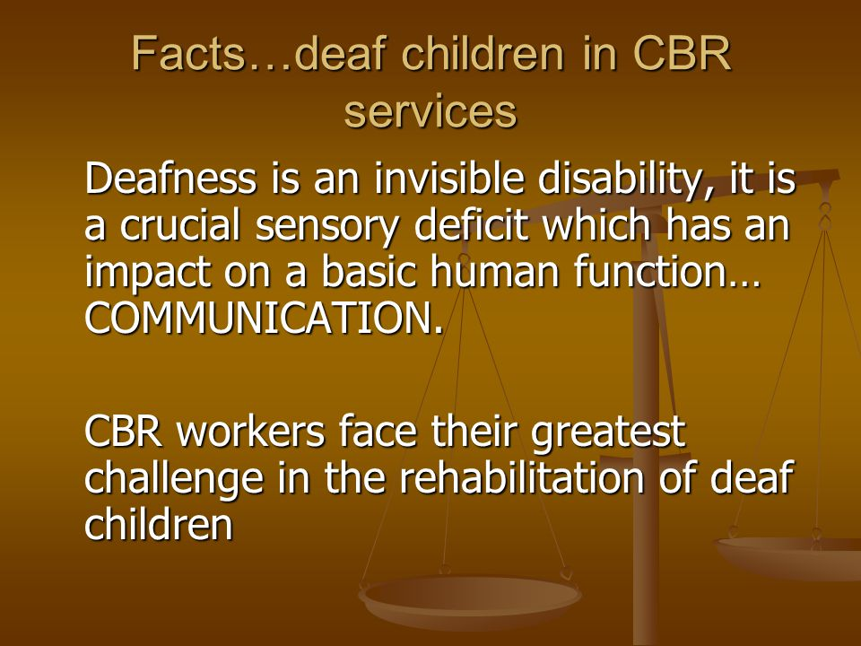 Facts…deaf children in CBR services Deafness is an invisible disability, it is a crucial sensory deficit which has an impact on a basic human function… COMMUNICATION.