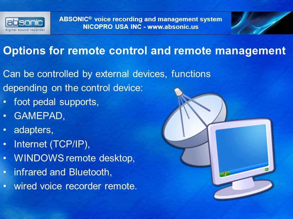 Options for remote control and remote management Can be controlled by external devices, functions depending on the control device: foot pedal supports, GAMEPAD, adapters, Internet (TCP/IP), WINDOWS remote desktop, infrared and Bluetooth, wired voice recorder remote.