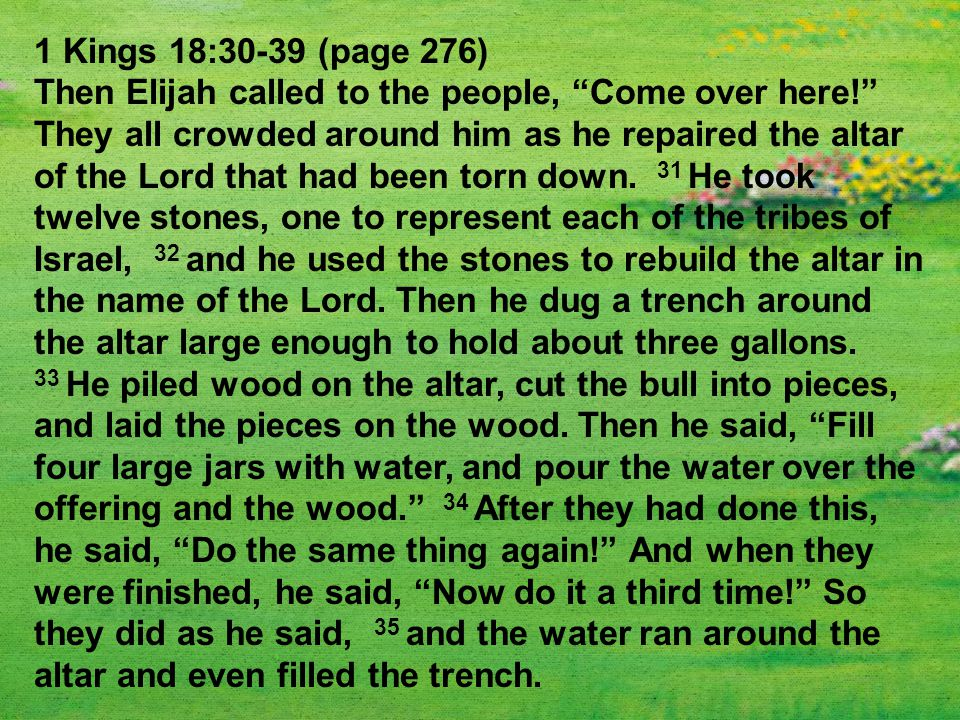 1 Kings 18:30-39 (page 276) Then Elijah called to the people, Come over here! They all crowded around him as he repaired the altar of the Lord that had been torn down.