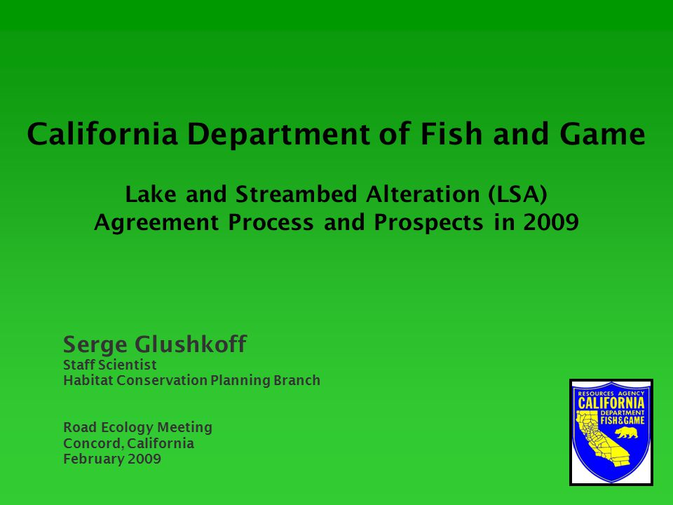 California Department of Fish and Game Lake and Streambed Alteration (LSA) Agreement Process and Prospects in 2009 Serge Glushkoff Staff Scientist Habitat Conservation Planning Branch Road Ecology Meeting Concord, California February 2009