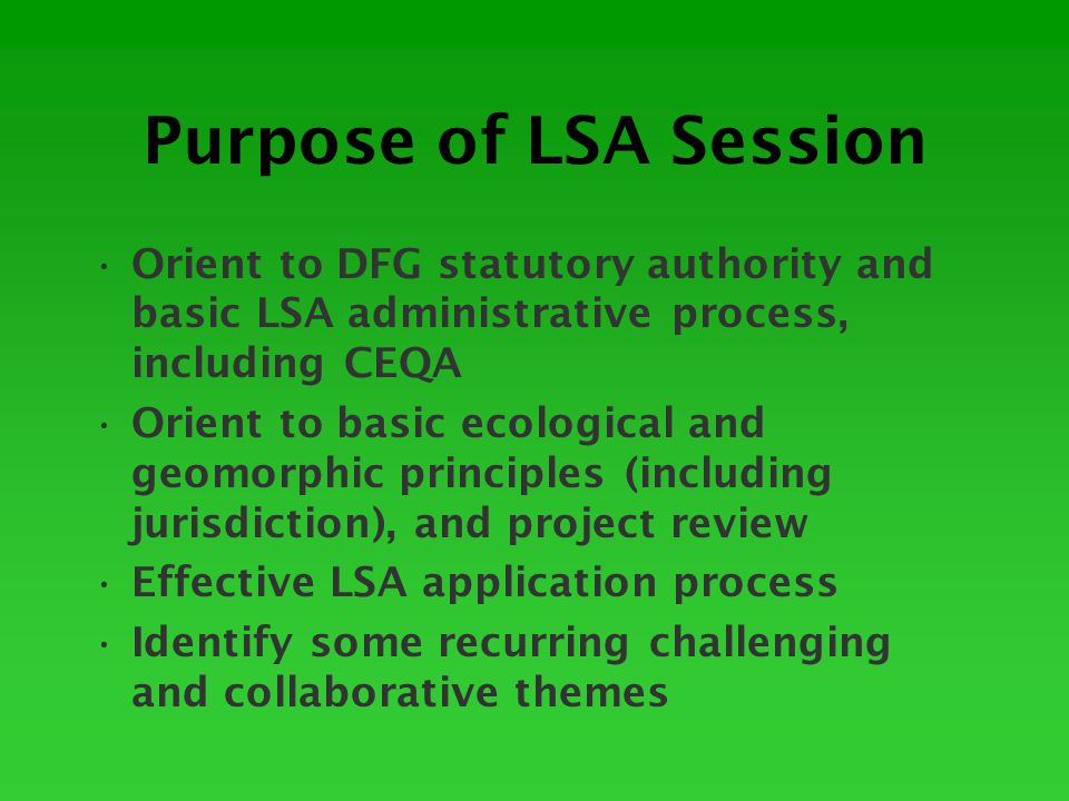 Purpose of LSA Session Orient to DFG statutory authority and basic LSA administrative process, including CEQA Orient to basic ecological and geomorphic principles (including jurisdiction), and project review Effective LSA application process Identify some recurring challenging and collaborative themes