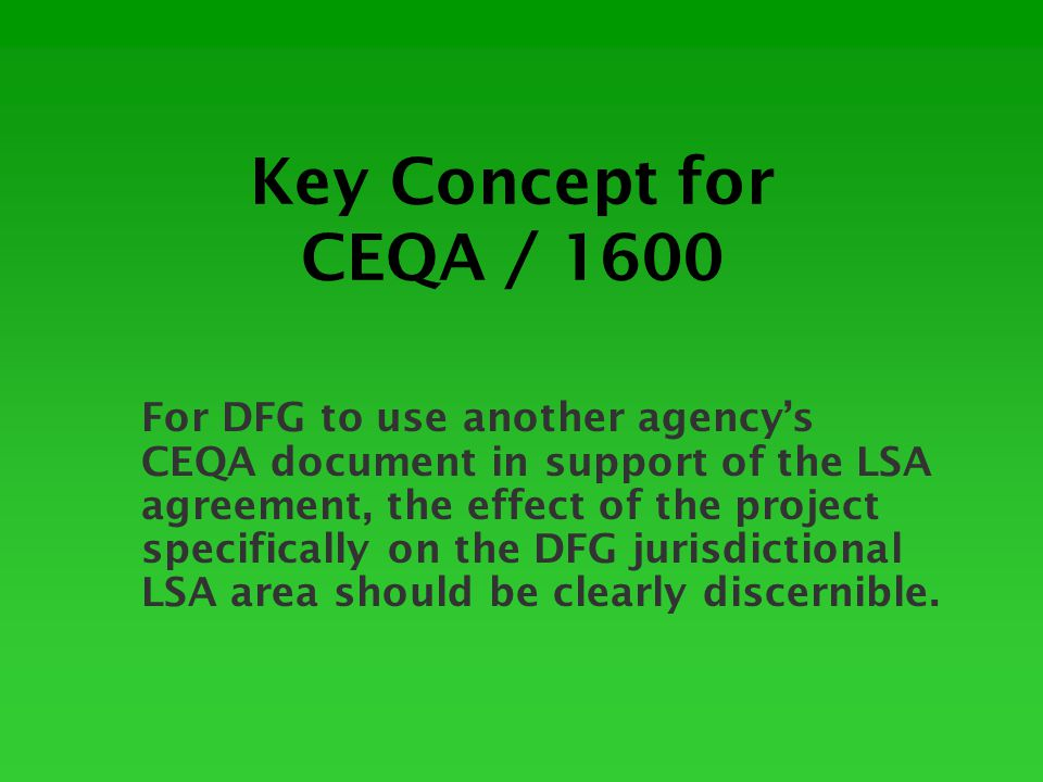 Key Concept for CEQA / 1600 For DFG to use another agency's CEQA document in support of the LSA agreement, the effect of the project specifically on the DFG jurisdictional LSA area should be clearly discernible.