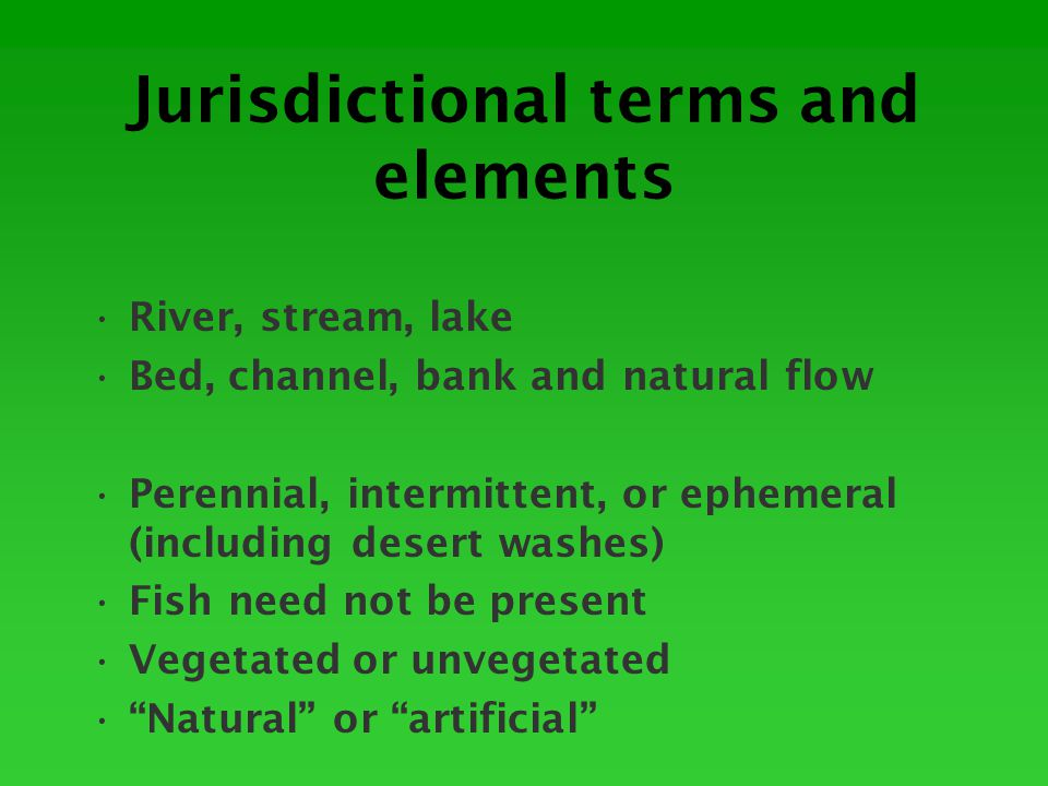 Jurisdictional terms and elements River, stream, lake Bed, channel, bank and natural flow Perennial, intermittent, or ephemeral (including desert washes) Fish need not be present Vegetated or unvegetated Natural or artificial