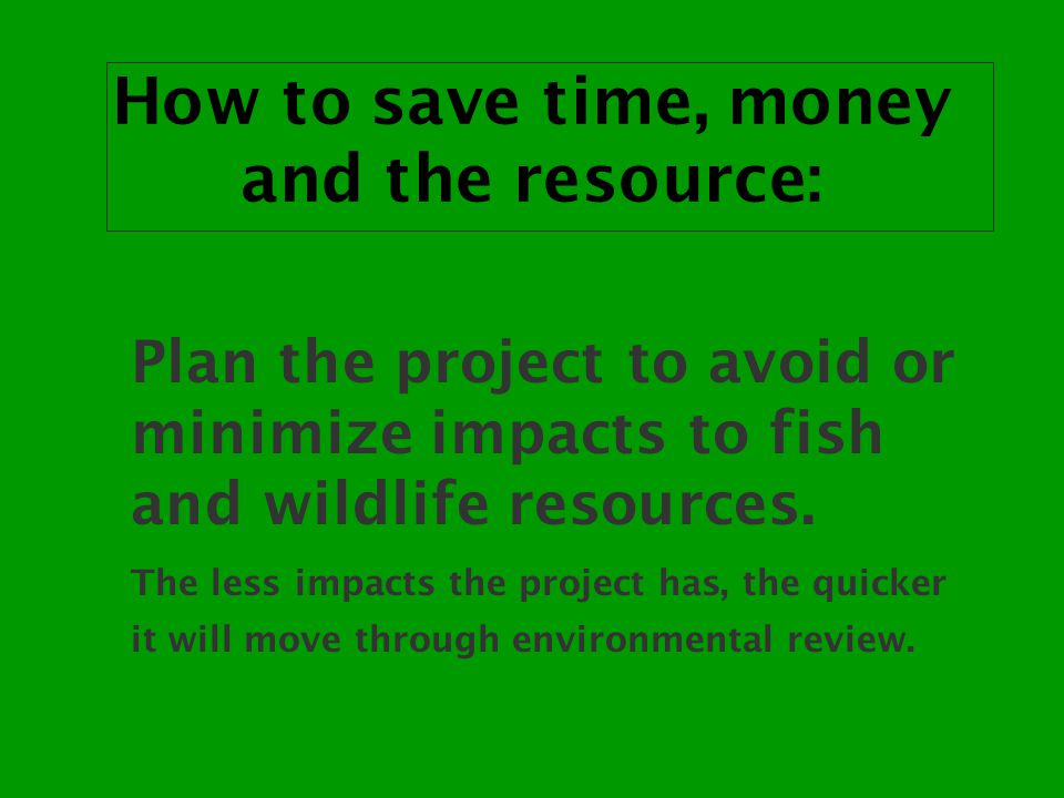 How to save time, money and the resource: Plan the project to avoid or minimize impacts to fish and wildlife resources.