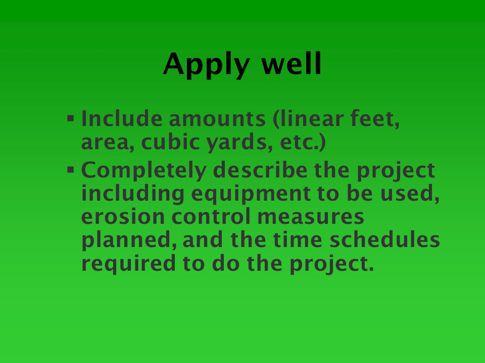 Apply well  Include amounts (linear feet, area, cubic yards, etc.)  Completely describe the project including equipment to be used, erosion control measures planned, and the time schedules required to do the project.