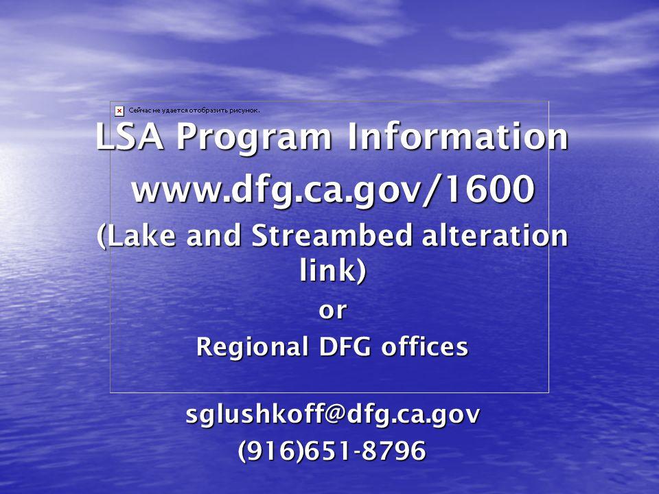 LSA Program Information www.dfg.ca.gov/1600 (Lake and Streambed alteration link) or Regional DFG offices sglushkoff@dfg.ca.gov(916)651-8796