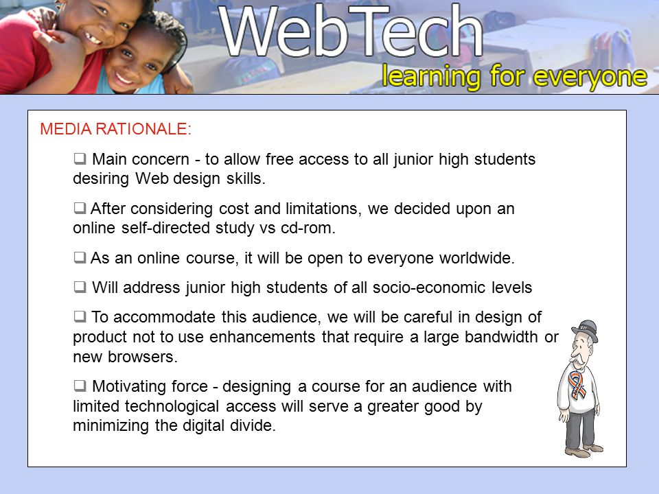 MEDIA RATIONALE:  Main concern - to allow free access to all junior high students desiring Web design skills.