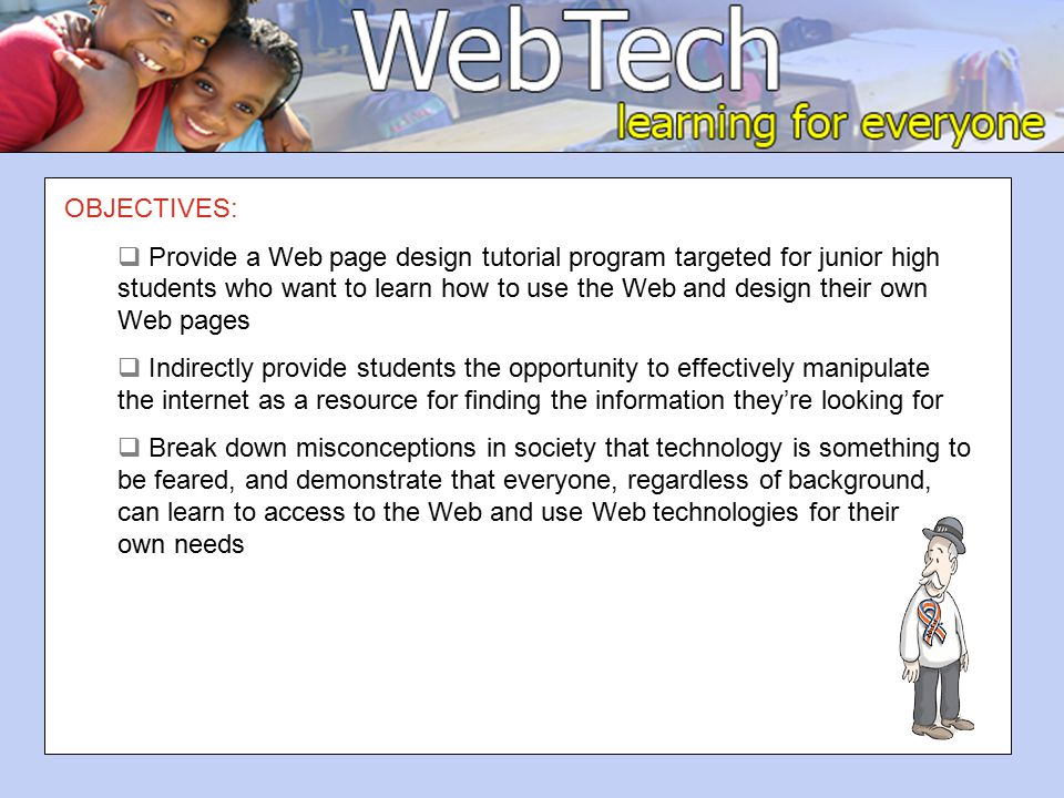 OBJECTIVES:  Provide a Web page design tutorial program targeted for junior high students who want to learn how to use the Web and design their own Web pages  Indirectly provide students the opportunity to effectively manipulate the internet as a resource for finding the information they're looking for  Break down misconceptions in society that technology is something to be feared, and demonstrate that everyone, regardless of background, can learn to access to the Web and use Web technologies for their own needs