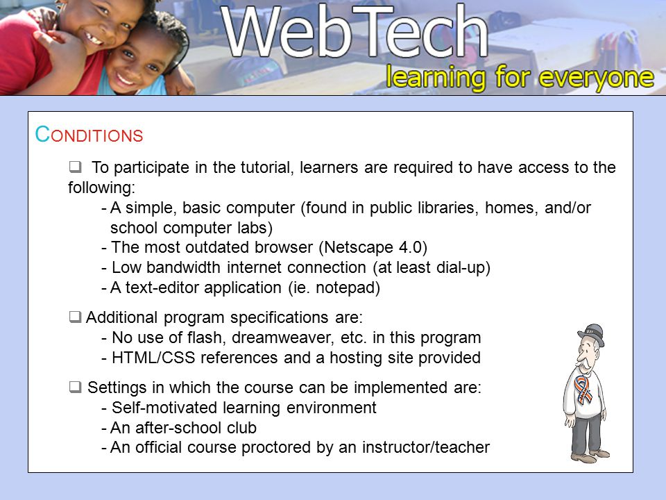 C ONDITIONS  To participate in the tutorial, learners are required to have access to the following: - A simple, basic computer (found in public libraries, homes, and/or school computer labs) - The most outdated browser (Netscape 4.0) - Low bandwidth internet connection (at least dial-up) - A text-editor application (ie.