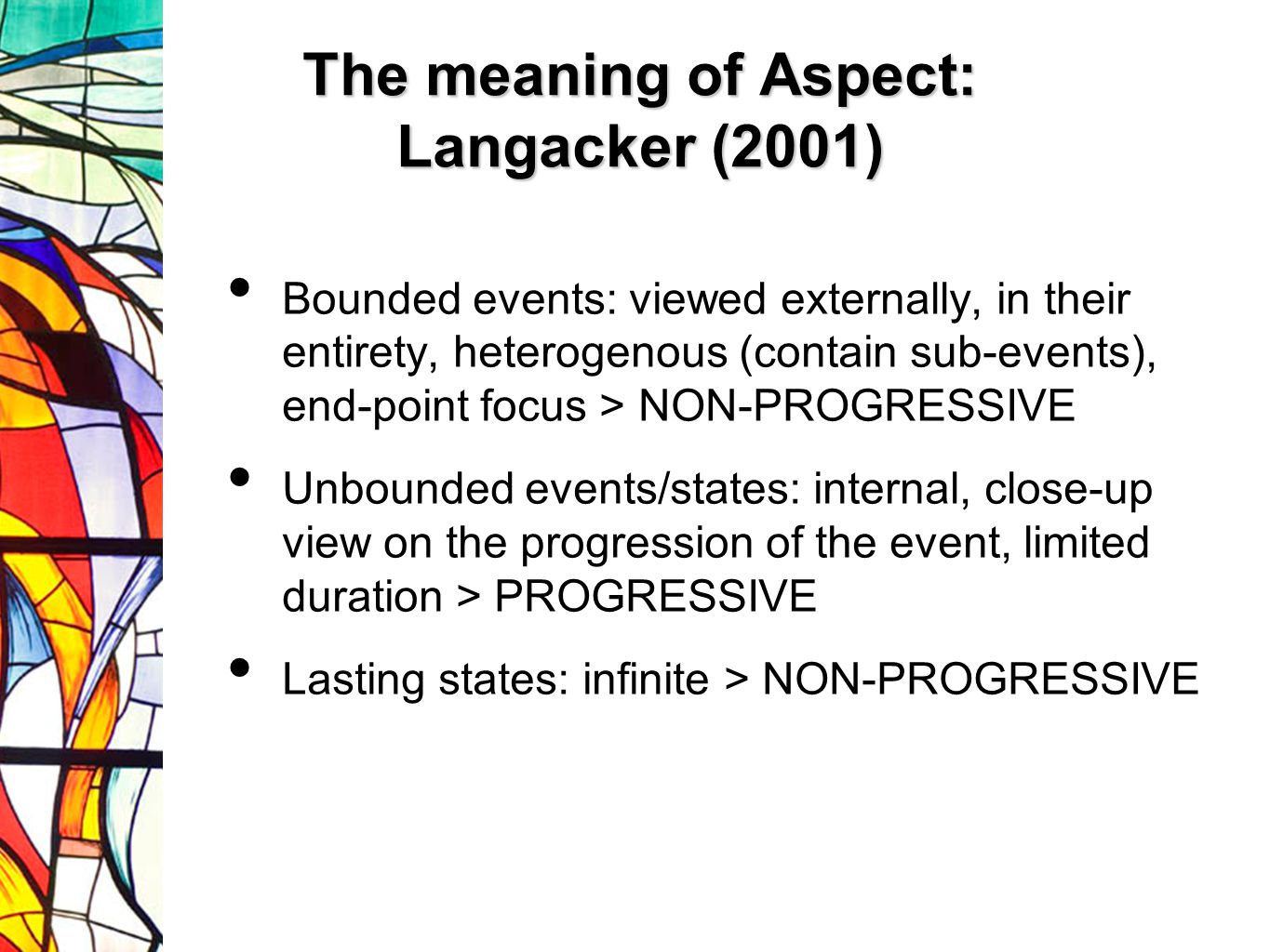 The meaning of Aspect: Langacker (2001) Bounded events: viewed externally, in their entirety, heterogenous (contain sub-events), end-point focus > NON-PROGRESSIVE Unbounded events/states: internal, close-up view on the progression of the event, limited duration > PROGRESSIVE Lasting states: infinite > NON-PROGRESSIVE
