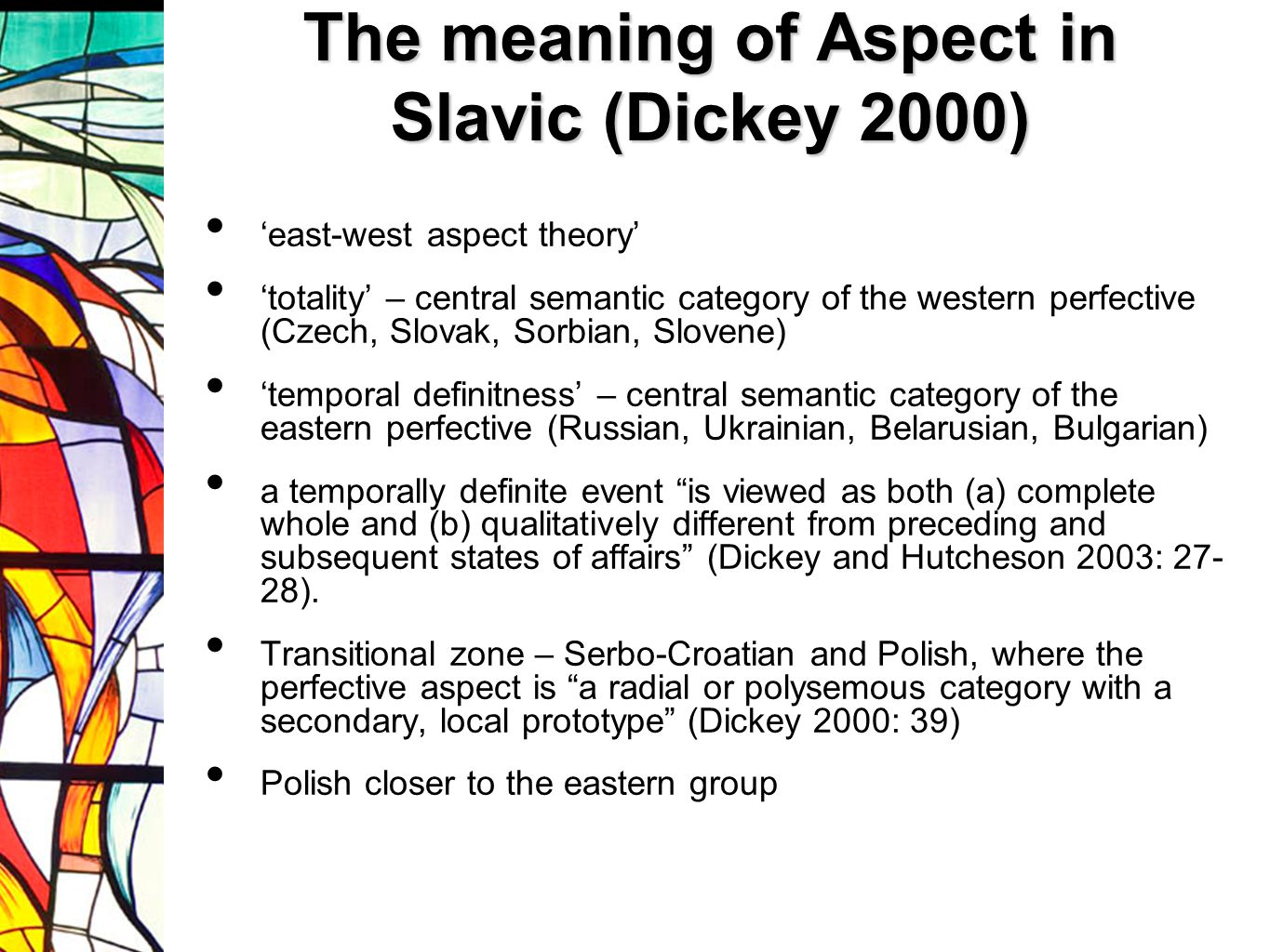 The meaning of Aspect in Slavic (Dickey 2000) 'east-west aspect theory' 'totality' – central semantic category of the western perfective (Czech, Slovak, Sorbian, Slovene) 'temporal definitness' – central semantic category of the eastern perfective (Russian, Ukrainian, Belarusian, Bulgarian) a temporally definite event is viewed as both (a) complete whole and (b) qualitatively different from preceding and subsequent states of affairs (Dickey and Hutcheson 2003: 27- 28).