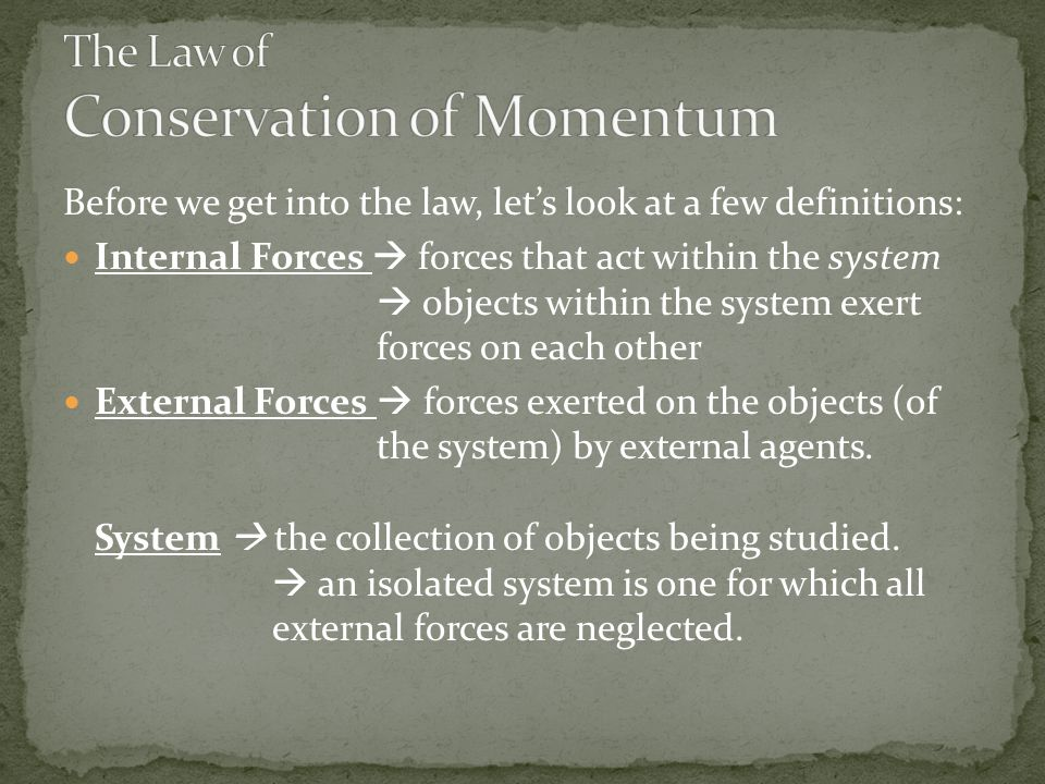 Before we get into the law, let's look at a few definitions: Internal Forces  forces that act within the system  objects within the system exert forces on each other External Forces  forces exerted on the objects (of the system) by external agents.