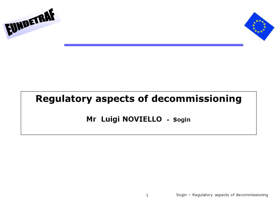 Sogin – Regulatory aspects of decommissioning 1 Regulatory aspects of decommissioning Mr Luigi NOVIELLO - Sogin