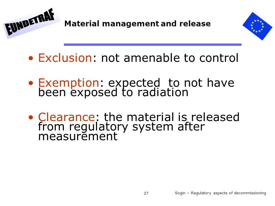 Sogin – Regulatory aspects of decommissioning 27 Material management and release Exclusion: not amenable to control Exemption: expected to not have been exposed to radiation Clearance: the material is released from regulatory system after measurement
