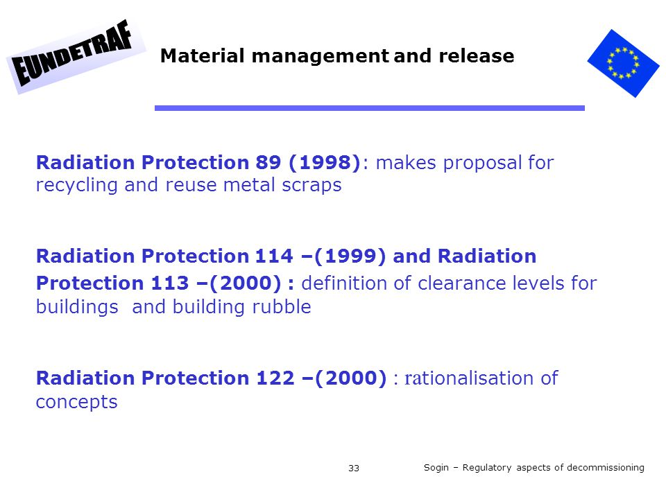 Sogin – Regulatory aspects of decommissioning 33 Radiation Protection 89 (1998): makes proposal for recycling and reuse metal scraps Radiation Protection 114 –(1999) and Radiation Protection 113 –(2000) : definition of clearance levels for buildings and building rubble Radiation Protection 122 –(2000) : ra tionalisation of concepts Material management and release