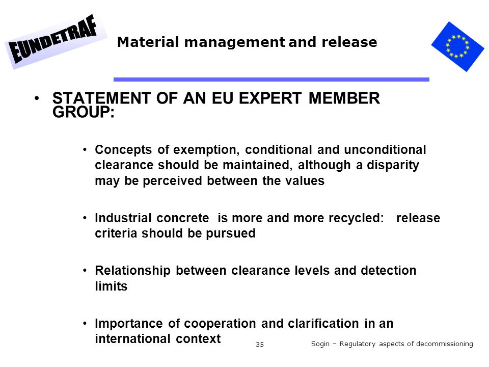 Sogin – Regulatory aspects of decommissioning 35 Material management and release STATEMENT OF AN EU EXPERT MEMBER GROUP: Concepts of exemption, conditional and unconditional clearance should be maintained, although a disparity may be perceived between the values Industrial concrete is more and more recycled: release criteria should be pursued Relationship between clearance levels and detection limits Importance of cooperation and clarification in an international context