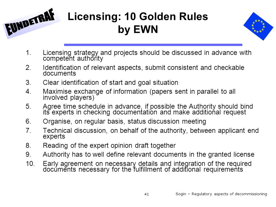 Sogin – Regulatory aspects of decommissioning 41 Licensing: 10 Golden Rules by EWN 1.Licensing strategy and projects should be discussed in advance with competent authority 2.Identification of relevant aspects, submit consistent and checkable documents 3.Clear identification of start and goal situation 4.Maximise exchange of information (papers sent in parallel to all involved players) 5.Agree time schedule in advance, if possible the Authority should bind its experts in checking documentation and make additional request 6.Organise, on regular basis, status discussion meeting 7.Technical discussion, on behalf of the authority, between applicant end experts 8.Reading of the expert opinion draft together 9.Authority has to well define relevant documents in the granted license 10.Early agreement on necessary details and integration of the required documents necessary for the fulfillment of additional requirements