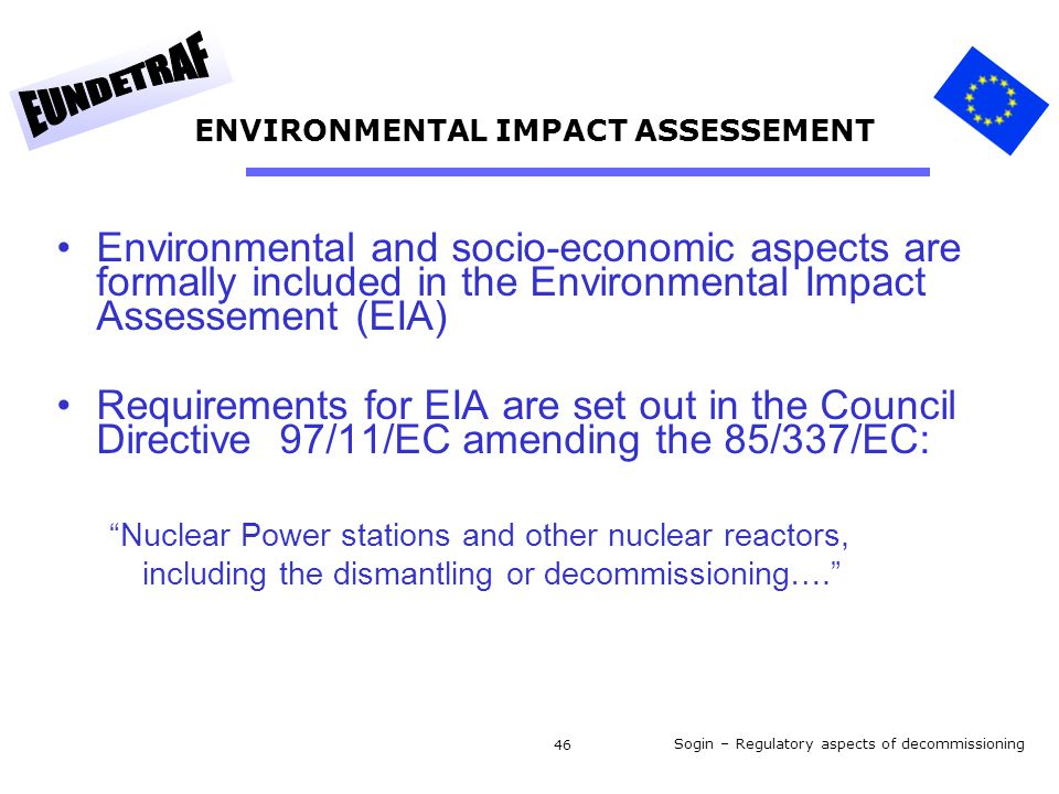 Sogin – Regulatory aspects of decommissioning 46 ENVIRONMENTAL IMPACT ASSESSEMENT Environmental and socio-economic aspects are formally included in the Environmental Impact Assessement (EIA) Requirements for EIA are set out in the Council Directive 97/11/EC amending the 85/337/EC: Nuclear Power stations and other nuclear reactors, including the dismantling or decommissioning….