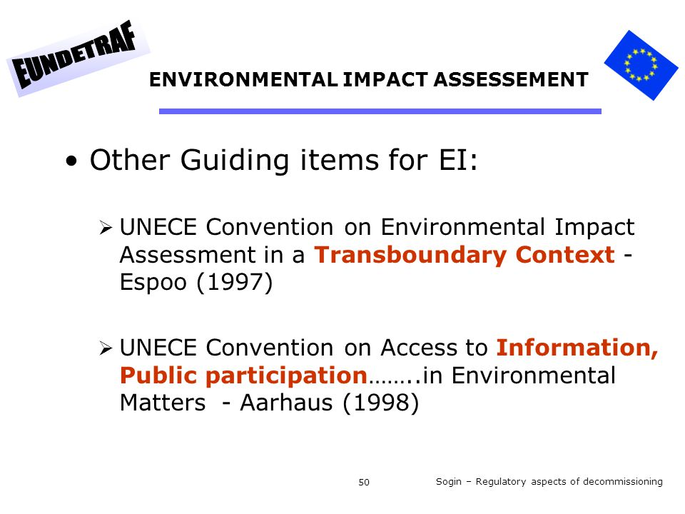 Sogin – Regulatory aspects of decommissioning 50 ENVIRONMENTAL IMPACT ASSESSEMENT Other Guiding items for EI:  UNECE Convention on Environmental Impact Assessment in a Transboundary Context - Espoo (1997)  UNECE Convention on Access to Information, Public participation……..in Environmental Matters - Aarhaus (1998)